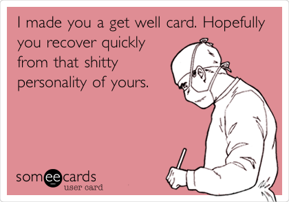 I made you a get well card. Hopefully you recover quickly from that shitty personality of yours.