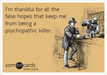 I'm thankful for all the false hopes that keep me from being a psychopathic killer.