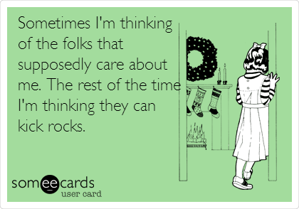 Sometimes I'm thinking  of the folks that supposedly care about me. The rest of the time I'm thinking they can kick rocks.