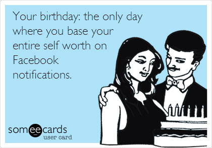 Your birthday: the only day where you base your entire self worth on Facebook notifications.