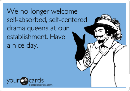 We no longer welcome self-absorbed, self-centered drama queens at our establishment. Have a nice day.