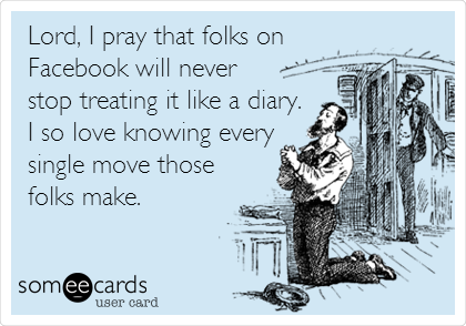 Lord, I pray that folks on Facebook will never stop treating it like a diary. I so love knowing every single move those folks make.