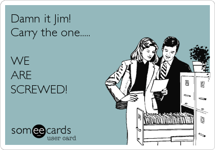 Damn it Jim!   Carry the one.....  WE ARE  SCREWED!