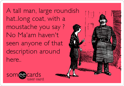 A tall man, large roundish hat..long coat, with a moustache you say ? No Ma'am haven't seen anyone of that description around here..
