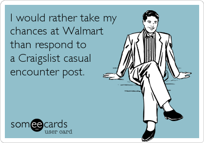 I would rather take my chances at Walmart than respond to a Craigslist casual encounter post.
