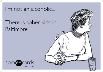 I'm not an alcoholic...  There is sober kids in Baltimore.