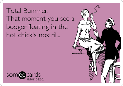Total Bummer: That moment you see a  booger floating in the hot chick's nostril...