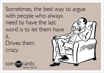 Sometimes, the best way to argue with someone who alwaysneeds to have the lastword is to let them haveit.Drives themcrazy.