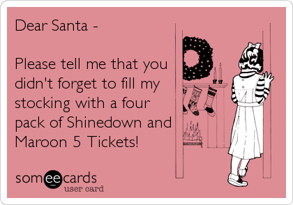 Dear Santa -  Please tell me that you didn't forget to fill my stocking with a four pack of Shinedown and Maroon 5 Tickets!