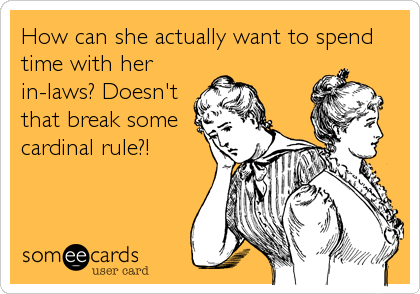 How can she actually want to spend time with her in-laws? Doesn't that break some cardinal rule?!