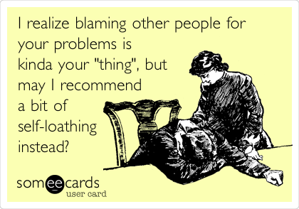 """I realize blaming other people for your problems is kinda your """"thing"""", but may I recommend a bit of self-loathing instead?"""