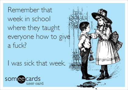 Remember that week in school  where they taught everyone how to give a fuck?  I was sick that week.