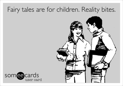Fairy tales are for children. Reality bites.