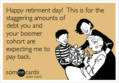 Happy retirment day!  This for the staggering amounts of debt you and your boomer cohort are expecting me to pay back.