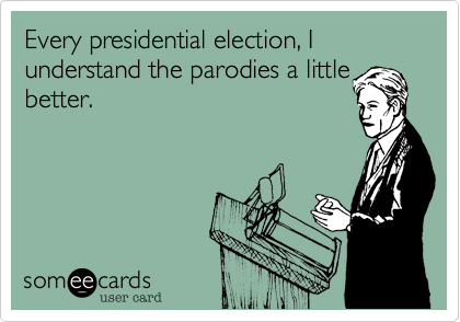 Every presidential election%2C I understand the parodies a little