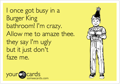 I once got busy in a  Burger King  bathroom! I'm crazy. Allow me to amaze thee. they say I'm ugly  but it just don't faze me.