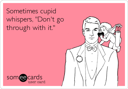 "Sometimes cupid whispers, ""Don't go through with it."""