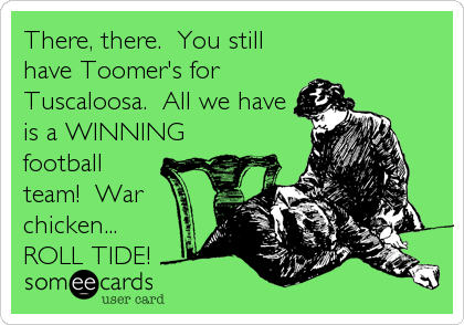 There, there.  You still have Toomer's for Tuscaloosa.  All we have is a WINNING football team!  War chicken... ROLL TIDE!