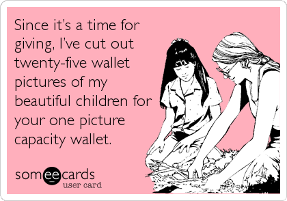 Since it's a time for giving, I've cut out  twenty-five wallet pictures of my beautiful children for your one picture capacity wallet.
