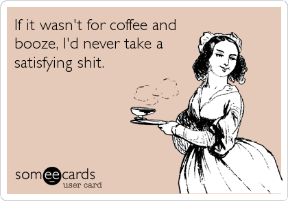 If it wasn't for coffee and booze, I'd never take a satisfying shit.