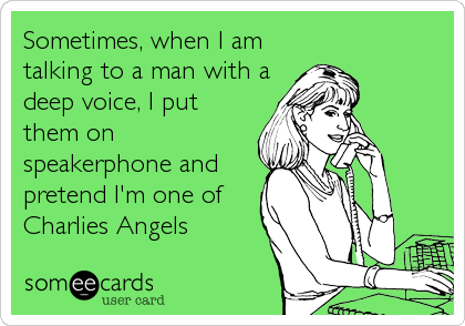 Sometimes, when I am talking to a man with a deep voice, I put them on speakerphone and pretend I'm one of Charlies Angels