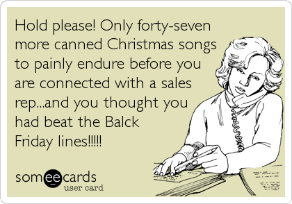Hold please! Only forty-seven more canned Christmas songs to painly endure before you are connected with a sales rep...and you thought you had beat the Balck Friday lines!!!!!