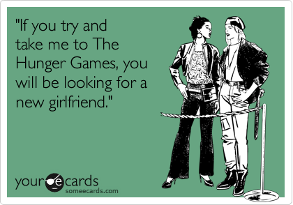 """""""If you try and take me to The Hunger Games, you will be looking for a new girlfriend."""""""