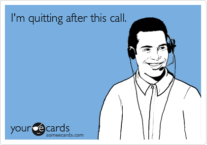 I'm quitting after this call.