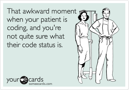 That awkward moment when your patient is coding, and you're not quite sure what their code status is.