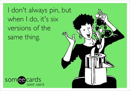 I don't always pin, but when I do, it's six versions of the  same thing.