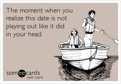 The moment when you realize this date is not playing out like it did in your head.