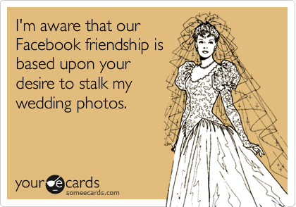 I'm aware that our Facebook friendship is directly related to your desire to stalk my wedding photos.