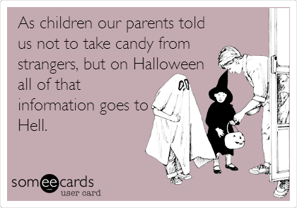 As children our parents told us not to take candy from strangers, but on Halloween all of that information goes to Hell.