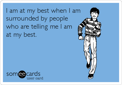 I am at my best when I am  surrounded by people who are telling me I am at my best.