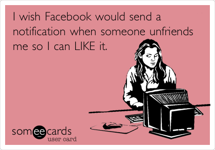 I wish Facebook would send a notification when someone unfriends me so I can LIKE it.