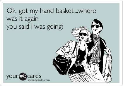 Ok, got my hand basket packed....where was it again you said I was going?