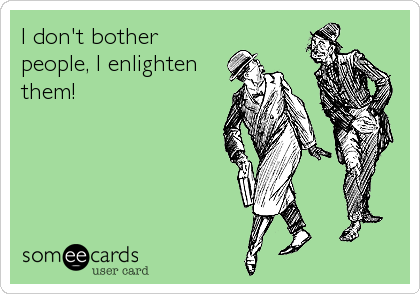 I don't bother people, I enlighten them!