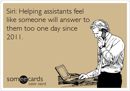 Siri: Helping assistants feel like someone will answer to them too one day since 2011.