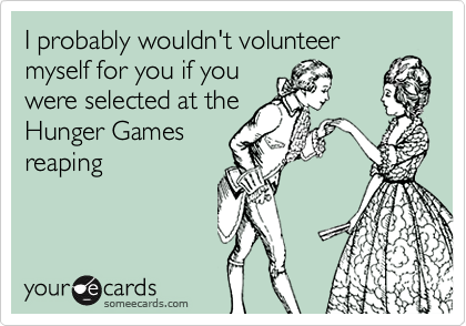 I probably wouldn't volunteer
