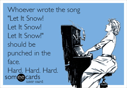 "Whoever wrote the song  ""Let It Snow!  Let It Snow!  Let It Snow!""  should be punched in the face.   Hard. Hard. Hard."