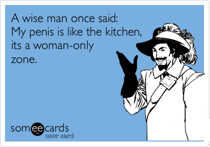 A wise man once said: My penis is like the kitchen, its a woman-only zone.