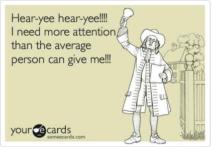 Hear-yee hear-yee!!!!  I need more attention than the average person can give me!!!