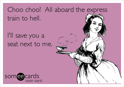 Choo choo!  All aboard the express train to hell.  I'll save you a seat next to me.
