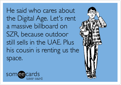He said who cares aboutthe Digital Age. Let's renta massive billboard onSZR, because outdoorstill sells in the UAE. Plushis cousin is renting us thespace.