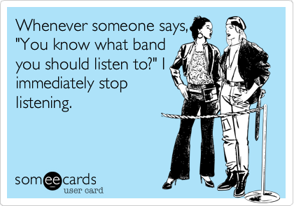"Whenever someone says, ""You know what band you should listen to?"" I immediately stop listening."