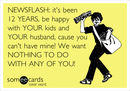NEWSFLASH: it's been 12 YEARS, be happy with YOUR kids and YOUR husband, cause you can't have mine! We want NOTHING TO DO WITH ANY OF YOU!