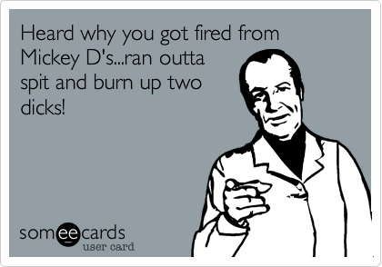 Heard why you got fired from Mickey D's...ran outta spit and burn up two dicks!