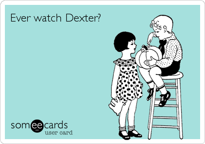 Ever watch Dexter?