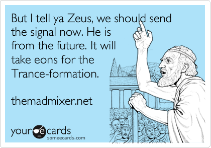 But I tell ya Zeus, we should send the signal now. He is