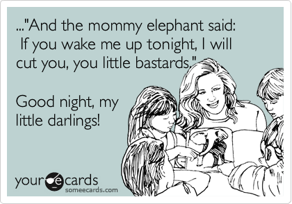 "...""And the mommy elephant said:
